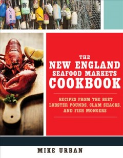 The New England seafood markets cookbook : recipes from the best lobster pounds, clam shacks, and fish mongers / Mike Urban. - Mike Urban.