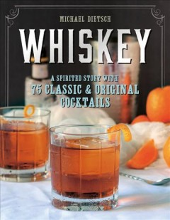 Whiskey : a spirited story with 75 classic and original cocktails / Michael Dietsch. - Michael Dietsch.