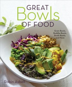 Great bowls of food : grain bowls, buddha bowls, broth bowls, and more / Robin Asbell ; photographs by David Schmit. - Robin Asbell ; photographs by David Schmit.