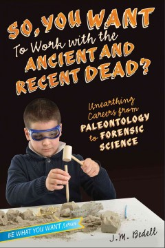 So, you want to work with the ancient and recent dead? : unearthing careers from paleontology to forensic science / by J. M. Bedell. - by J. M. Bedell.