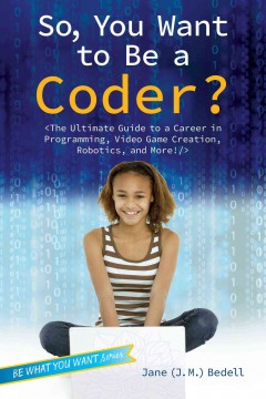 So, you want to be a coder? : the ultimate guide to a career in programming, video game creation, robotics, and more! / Jane (J.M.) Bedell. - Jane (J.M.) Bedell.