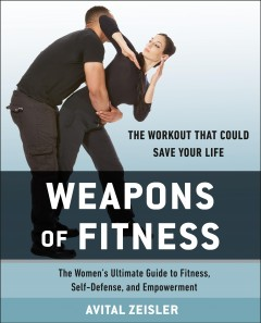 Weapons of fitness : the women's ultimate guide to fitness, self-defense, and empowerment / Avital Zeisler.