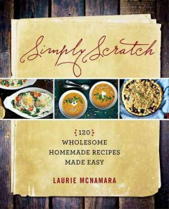 Simply scratch : 120 wholesome homemade recipes made easy / Laurie McNamara. - Laurie McNamara.