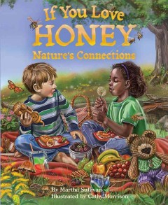 If you love honey : nature's connections / by Martha Sullivan ; illustrated by Cathy Morrison. - by Martha Sullivan ; illustrated by Cathy Morrison.