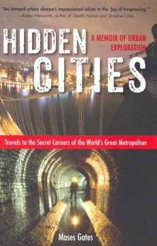 Hidden cities : travels to the secret corners of the world's great metropolises : a memoir of urban exploration / Moses Gates. - Moses Gates.