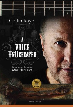 A voice undefeated /  Collin Raye ; with a foreword by Governor Mike Huckabee.