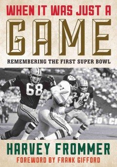 When it was just a game : remembering the first Super Bowl / Harvey Frommer ; foreword by Frank Gifford. - Harvey Frommer ; foreword by Frank Gifford.