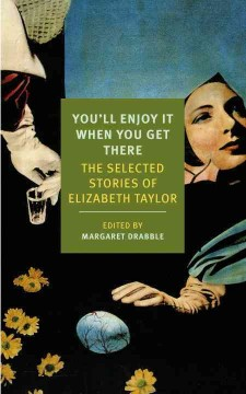 You'll enjoy it when you get there : the selected stories of Elizabeth Taylor / by Elizabeth Taylor ; edited by Margaret Drabble.