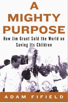 A mighty purpose : how Jim Grant sold the world on saving its children / Adam Fifield.