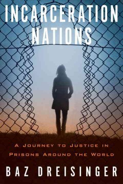 Incarceration nations : a journey to justice in prisons around the world / Baz Dreisinger.