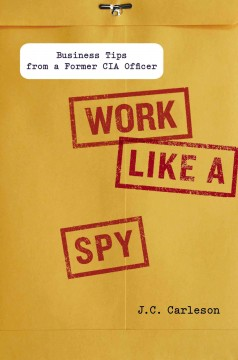 Work like a spy : business tips from a former CIA officer / J.C. Carleson. - J.C. Carleson.
