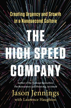 The high-speed company : creating urgency and growth in a nanosecond culture / Jason Jennings with Laurence Haughton.