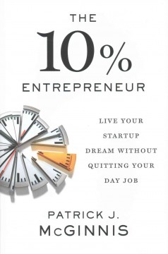 The 10% entrepreneur : live your startup dream without quitting your day job / Patrick J. McGinnis.