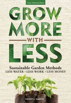 Grow more with less : sustainable garden methods for great landscapes with less water, less work, less money / Vincent A. Simeone. - Vincent A. Simeone.