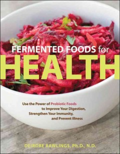 Fermented foods for health : use the power of probiotic foods to improve your digestion, strengthen your immunity, and prevent illness / Deirdre Rawlings, Ph.D., N.D.