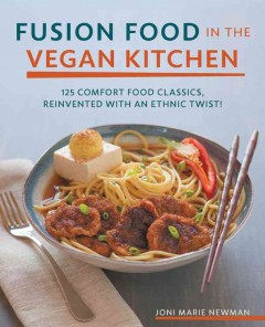 Fusion food in the vegan kitchen : 125 comfort food classics, reinvented with an ethnic twist! / Joni Marie Newman ; photography by Wade Hammond.