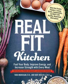 Real fit kitchen : fuel your body, improve energy and increase strength with every meal / Tara Mardigan, R.D. and Kate Weiler, C.H.C. - Tara Mardigan, R.D. and Kate Weiler, C.H.C.