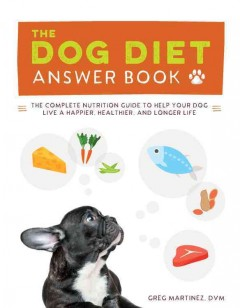 Dog diet answer book : the complete nutrition guide to help your dog live a happier, healthier, and longer life / Greg Martinez, DVM.