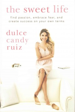 The sweet life : find passion, embrace fear, and create success on your own terms / Dulce Candy Ruiz. - Dulce Candy Ruiz.