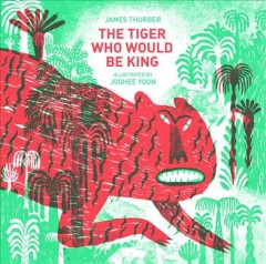 The tiger who would be king /  James Thurber ; illustrated by Joohee Yoon. - James Thurber ; illustrated by Joohee Yoon.