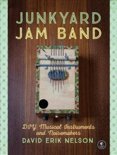 Junkyard jam band : DIY musical instruments and noisemakers / by David Erik Nelson. - by David Erik Nelson.