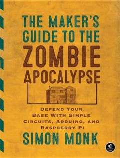 The maker's guide to the zombie apocalypse : defend your base with simple circuits, Arduino, and Raspberry Pi / by Simon Monk. - by Simon Monk.