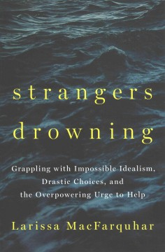 Strangers drowning : grappling with impossible idealism, drastic choices, and the overpowering urge to help / Larisa MacFarquhar.
