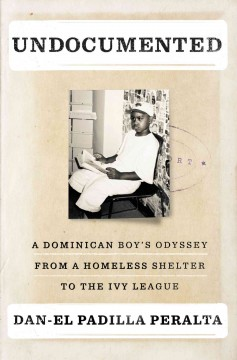 Undocumented : a Dominican boy's odyssey from a homeless shelter to the Ivy League / Dan-el Padilla Peralta. - Dan-el Padilla Peralta.