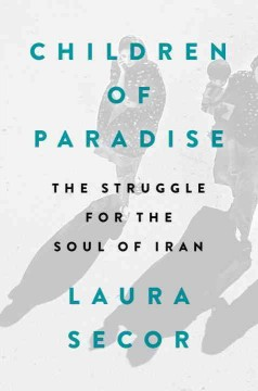 Children of paradise : the struggle for the soul of Iran / Laura Secor.