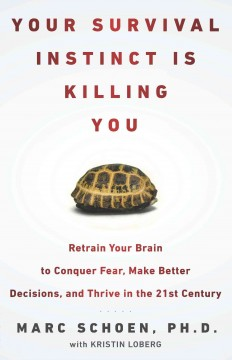 Your survival instinct is killing you : retrain your brain to conquer fear, make better decisions, and thrive in the 21st century / Marc Schoen with Kristin Loberg.