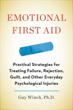 Emotional first aid : practical strategies for treating failure, rejection, guilt, and other everyday psychological injuries / Guy Winch, Ph.D.