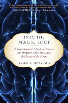 Into the magic shop : a neurosurgeon's quest to discover the mysteries of the brain and the secrets of the heart / James R. Doty, MD.