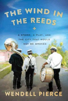 The wind in the reeds : a storm, a play, and the city that would not be broken / Wendell Pierce, with Rod Dreher. - Wendell Pierce, with Rod Dreher.