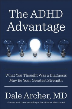 The ADHD advantage : what you thought was a diagnosis may be your greatest strength / Dale Archer, MD. - Dale Archer, MD.