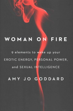 Woman on fire : 9 elements to wake up your erotic energy, personal power, and sexual intelligence / Amy Jo Goddard.