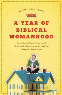 A year of Biblical womanhood : how a liberated woman found herself sitting on her roof, covering her head, and calling her husband