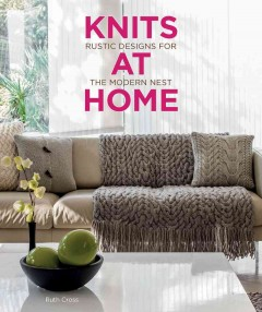 Knits at home : rustic designs for the modern nest / Ruth Cross ; with photography by Ben Anders. - Ruth Cross ; with photography by Ben Anders.