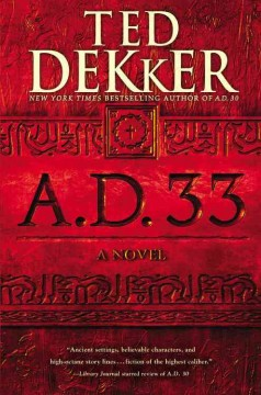 A.D. 33 : a novel / Ted Dekker. - Ted Dekker.