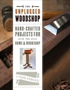The unplugged workshop : hand-crafted projects for the home & workshop / by Tom Fidgen.