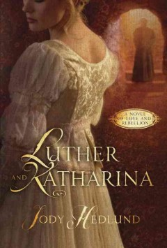 Luther and Katharina : a novel of love and rebellion / Jody Hedlund. - Jody Hedlund.