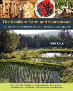 The resilient farm and homestead : an innovative permaculture and whole systems design approach / Ben Falk. - Ben Falk.
