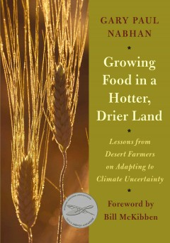 Growing food in a hotter, drier land : lessons from desert farmers on adapting to climate uncertainty / Gary Paul Nabhan ; foreword by Bill McKibben.