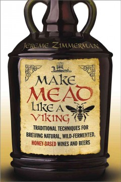Make mead like a Viking : traditional techniques for brewing natural, wild-fermented, honey-based wines and beers / Jereme Zimmerman.