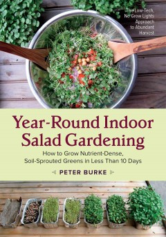 Year-round indoor salad gardening : how to grow nutrient-dense, soil-sprouted greens in less than 10 days / Peter Burke.