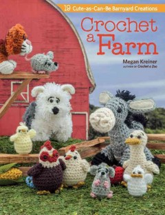 Crochet a farm : 18 cute-as-can-be barnyard creations / Megan Kreiner. - Megan Kreiner.