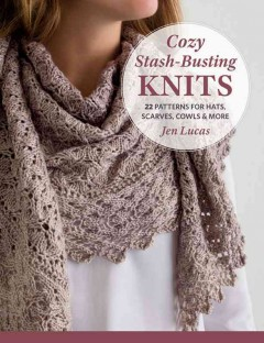 Cozy stash-busting knits : 22 patterns for hats, scarves, cowls & more / Jen Lucas. - Jen Lucas.