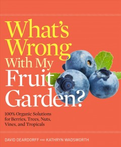 What's wrong with my fruit garden? : 100% organic solutions for berries, trees, nuts, vines, and tropicals / David Deardorff and Kathryn Wadsworth.