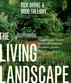 The living landscape : designing for beauty and biodiversity in the home garden / Rick Darke & Doug Tallamy ; principal photography by Rick Darke.