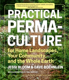 Practical permaculture for home landscapes, your community, and the whole earth /  Jessi Bloom and Dave Boehnlein ; with illustrations by Paul Kearsley. - Jessi Bloom and Dave Boehnlein ; with illustrations by Paul Kearsley.