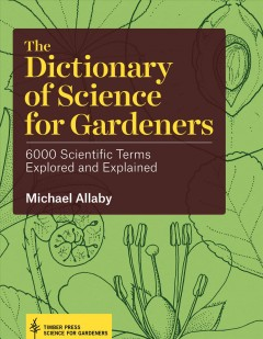 The dictionary of science for gardeners : 6000 scientific terms explored and explained / Michael Allaby. - Michael Allaby.